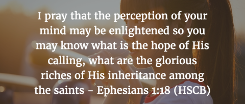 i-pray-that-the-perception-of-your-mind-may-be-enlightened-so-you-may-know-what-is-the-hope-of-his-calling-what-are-the-glorious-riches-of-his-inheritance-among-the-saints